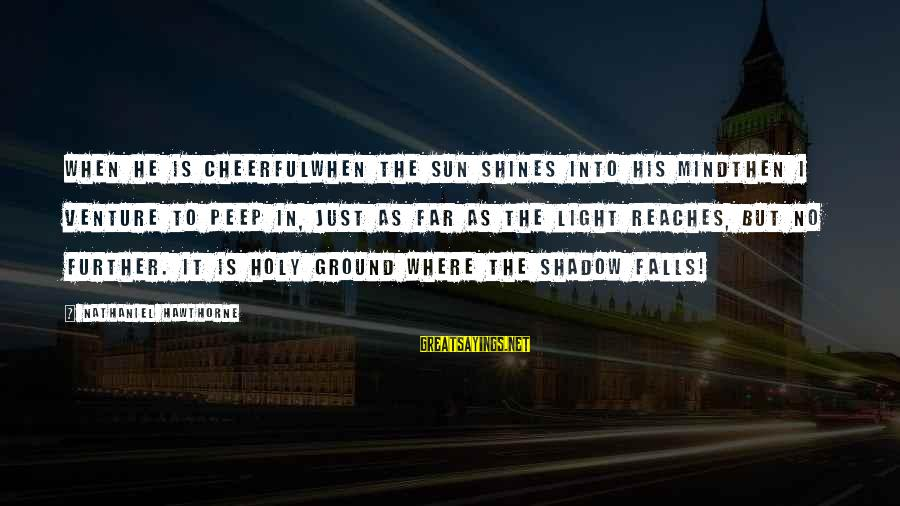 The Sun Shines Sayings By Nathaniel Hawthorne: When he is cheerfulwhen the sun shines into his mindthen I venture to peep in,