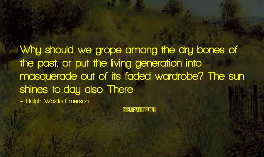 The Sun Shines Sayings By Ralph Waldo Emerson: Why should we grope among the dry bones of the past, or put the living