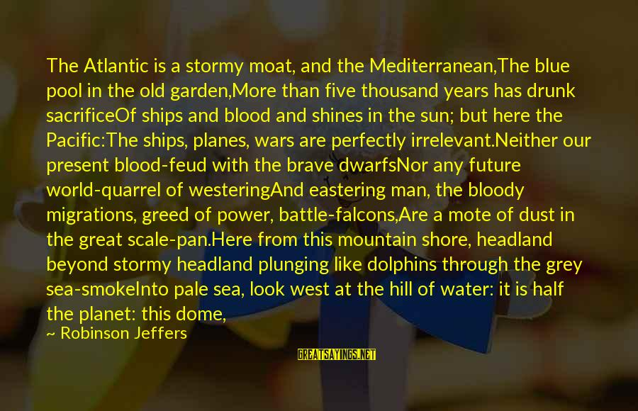 The Sun Shines Sayings By Robinson Jeffers: The Atlantic is a stormy moat, and the Mediterranean,The blue pool in the old garden,More