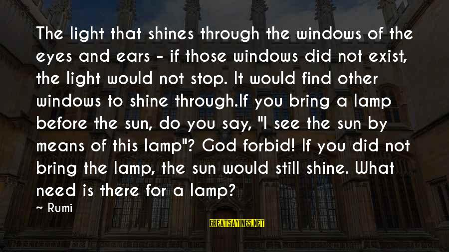 The Sun Shines Sayings By Rumi: The light that shines through the windows of the eyes and ears - if those