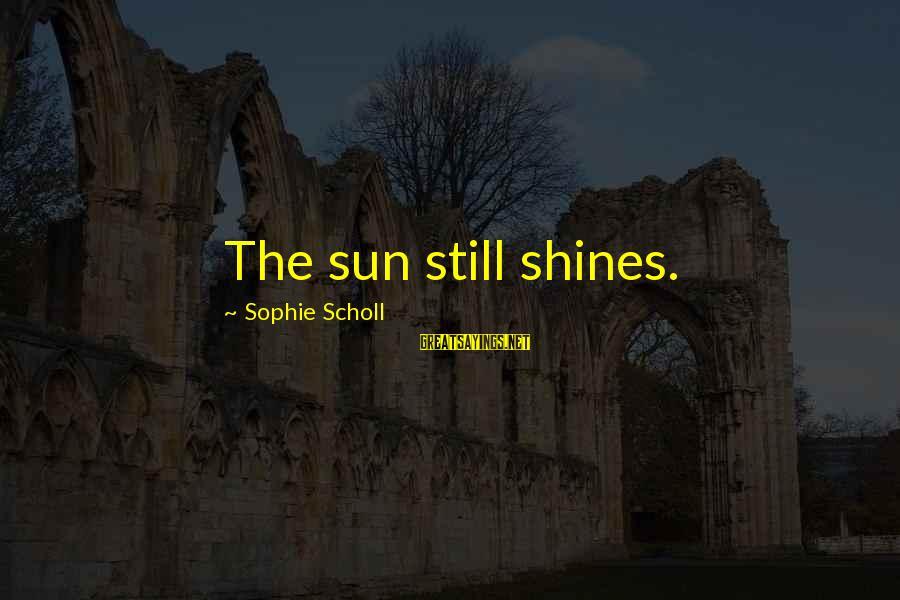 The Sun Shines Sayings By Sophie Scholl: The sun still shines.