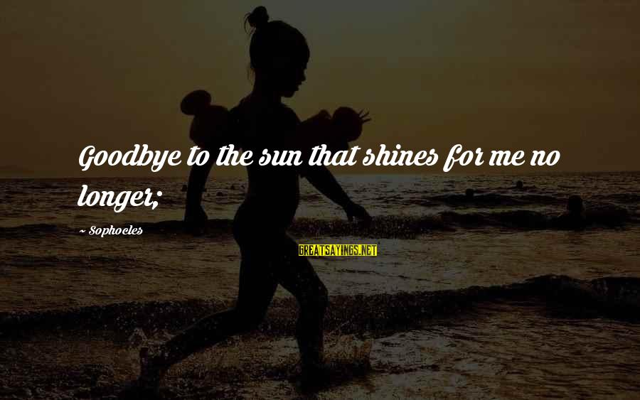 The Sun Shines Sayings By Sophocles: Goodbye to the sun that shines for me no longer;