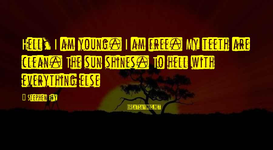 The Sun Shines Sayings By Stephen Fry: Hell, I am young. I am free. My teeth are clean. The sun shines. To
