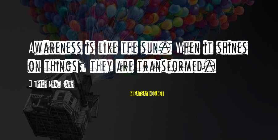 The Sun Shines Sayings By Thich Nhat Hanh: Awareness is like the sun. When it shines on things, they are transformed.