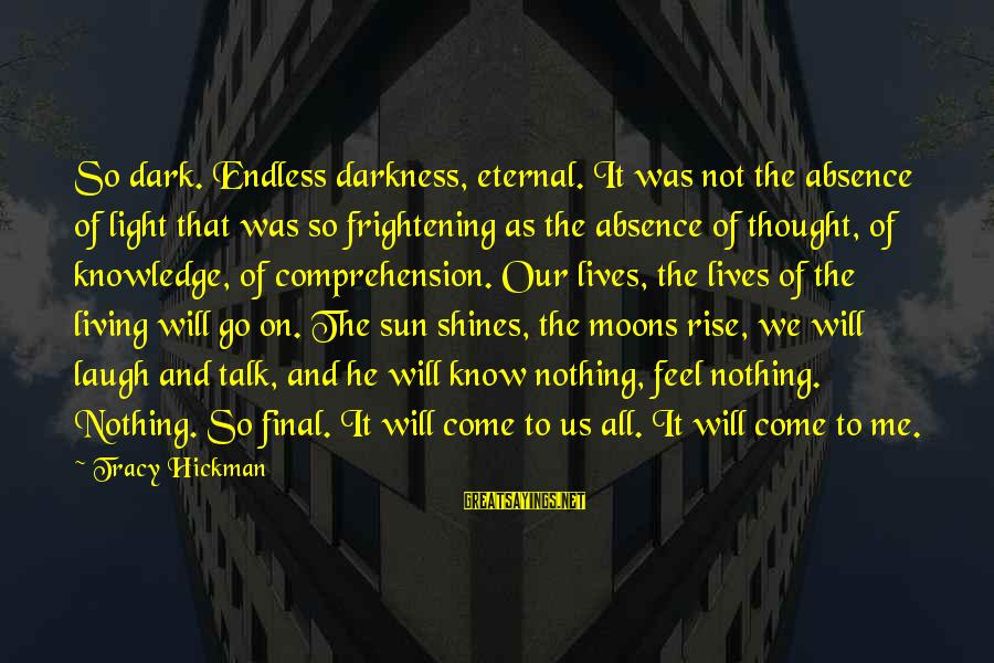 The Sun Shines Sayings By Tracy Hickman: So dark. Endless darkness, eternal. It was not the absence of light that was so