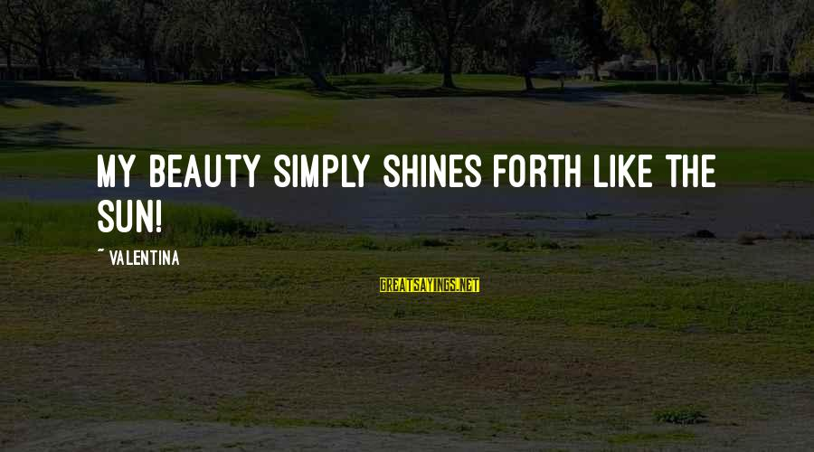 The Sun Shines Sayings By Valentina: My beauty simply shines forth like the sun!