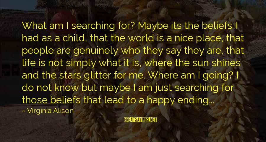 The Sun Shines Sayings By Virginia Alison: What am I searching for? Maybe its the beliefs I had as a child, that
