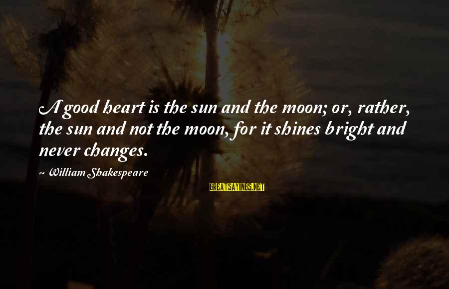 The Sun Shines Sayings By William Shakespeare: A good heart is the sun and the moon; or, rather, the sun and not