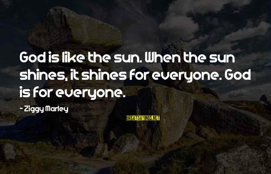 The Sun Shines Sayings By Ziggy Marley: God is like the sun. When the sun shines, it shines for everyone. God is