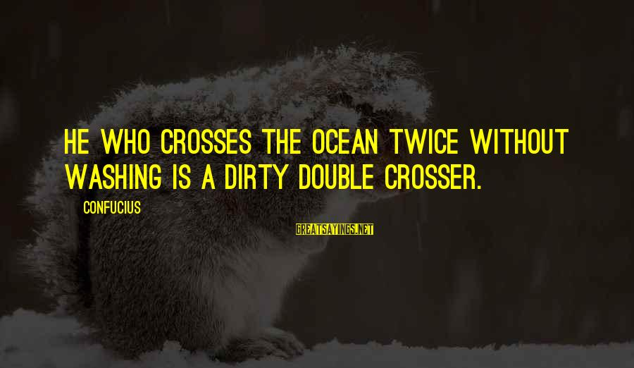 The The Ocean Sayings By Confucius: He who crosses the ocean twice without washing is a dirty double crosser.