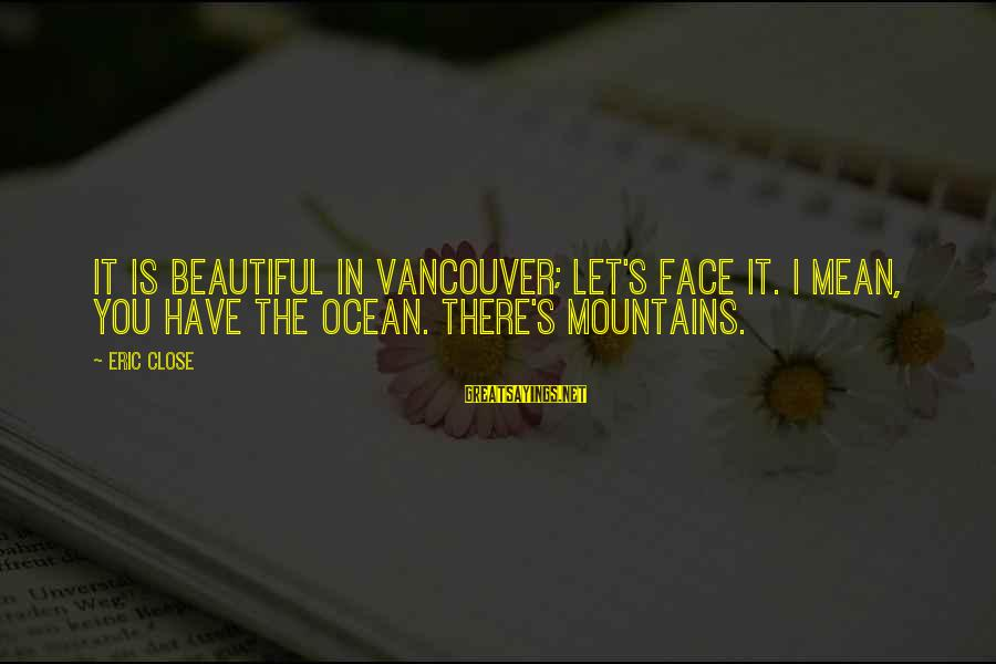 The The Ocean Sayings By Eric Close: It is beautiful in Vancouver; let's face it. I mean, you have the ocean. There's