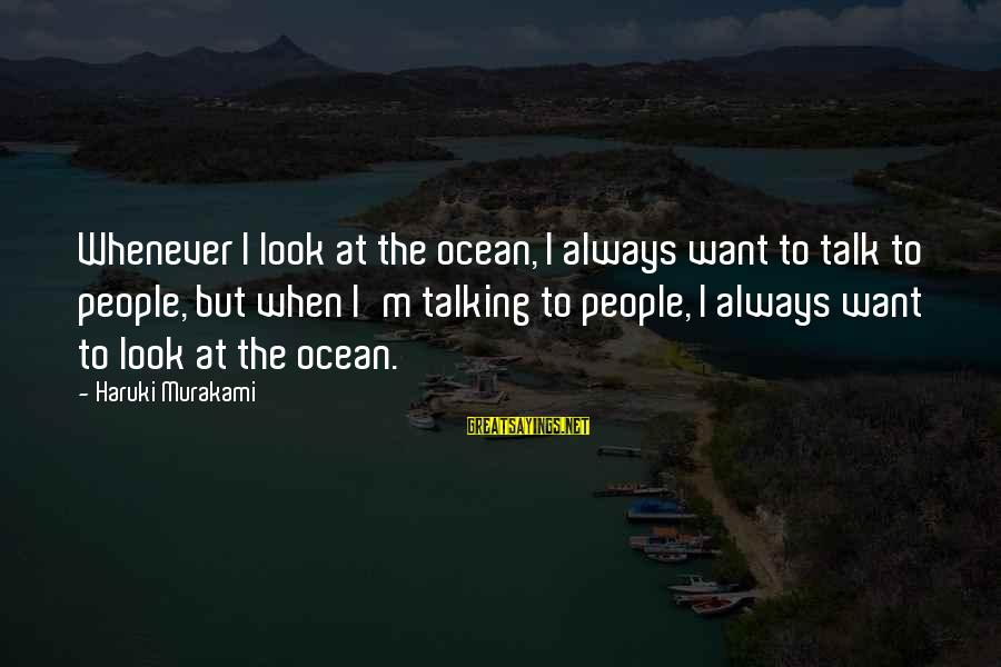 The The Ocean Sayings By Haruki Murakami: Whenever I look at the ocean, I always want to talk to people, but when