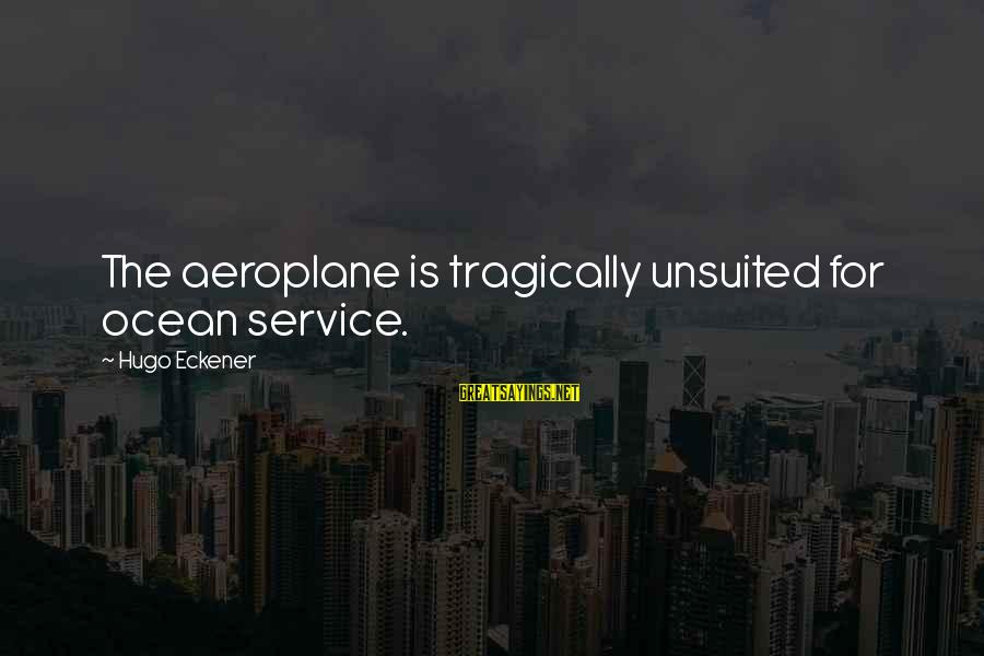 The The Ocean Sayings By Hugo Eckener: The aeroplane is tragically unsuited for ocean service.