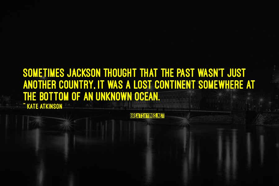 The The Ocean Sayings By Kate Atkinson: Sometimes Jackson thought that the past wasn't just another country, it was a lost continent