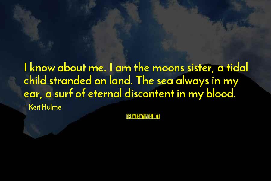The The Ocean Sayings By Keri Hulme: I know about me. I am the moons sister, a tidal child stranded on land.