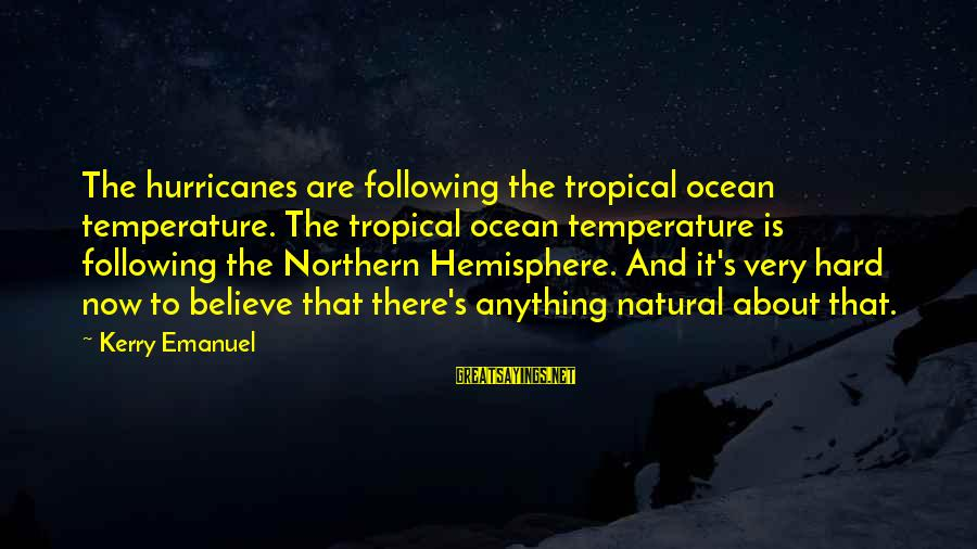 The The Ocean Sayings By Kerry Emanuel: The hurricanes are following the tropical ocean temperature. The tropical ocean temperature is following the