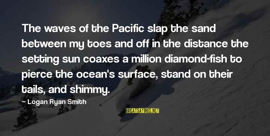 The The Ocean Sayings By Logan Ryan Smith: The waves of the Pacific slap the sand between my toes and off in the