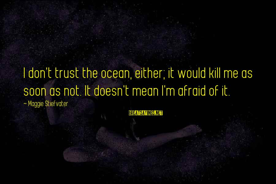 The The Ocean Sayings By Maggie Stiefvater: I don't trust the ocean, either; it would kill me as soon as not. It
