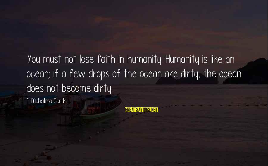 The The Ocean Sayings By Mahatma Gandhi: You must not lose faith in humanity. Humanity is like an ocean; if a few