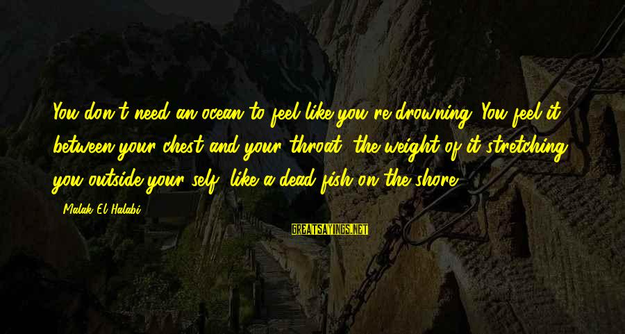 The The Ocean Sayings By Malak El Halabi: You don't need an ocean to feel like you're drowning. You feel it, between your