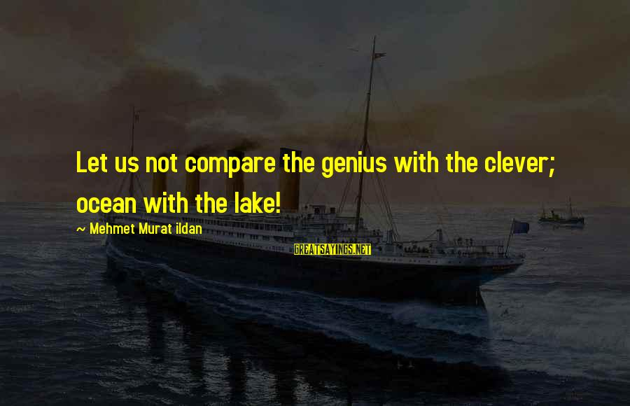 The The Ocean Sayings By Mehmet Murat Ildan: Let us not compare the genius with the clever; ocean with the lake!