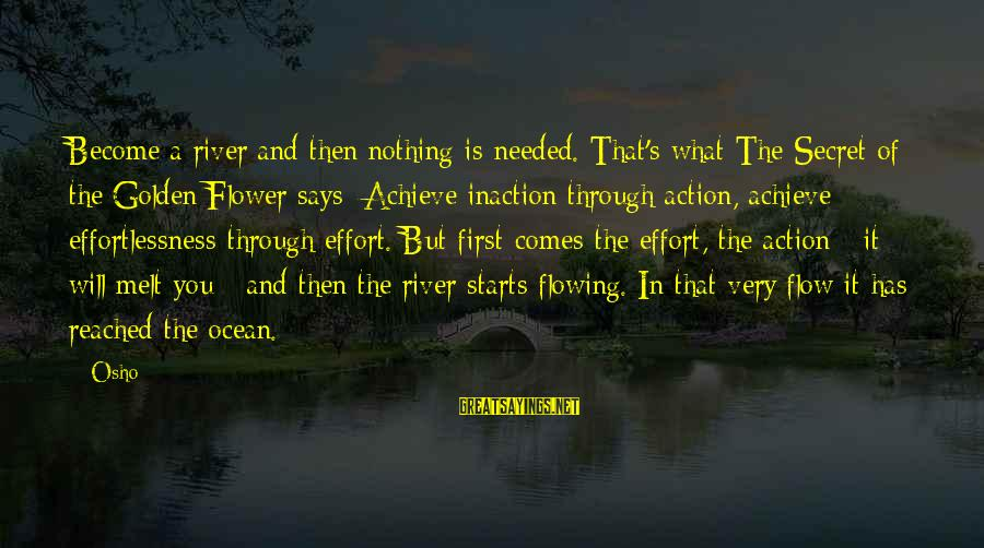 The The Ocean Sayings By Osho: Become a river and then nothing is needed. That's what The Secret of the Golden