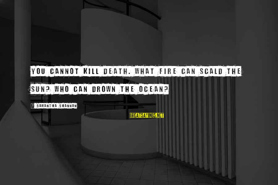 The The Ocean Sayings By Samantha Shannon: You cannot kill death. What fire can scald the sun? Who can drown the ocean?