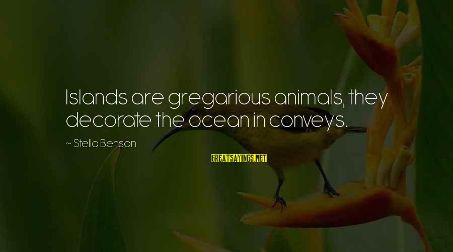 The The Ocean Sayings By Stella Benson: Islands are gregarious animals, they decorate the ocean in conveys.