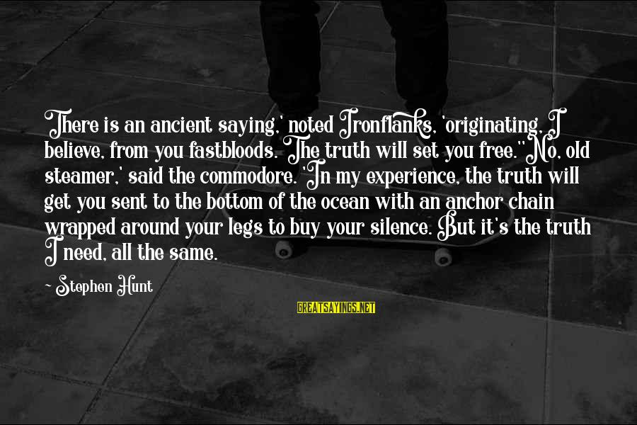 The The Ocean Sayings By Stephen Hunt: There is an ancient saying,' noted Ironflanks, 'originating, I believe, from you fastbloods. The truth