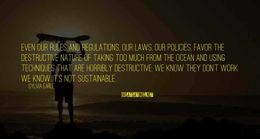The The Ocean Sayings By Sylvia Earle: Even our rules and regulations, our laws, our policies, favor the destructive nature of taking