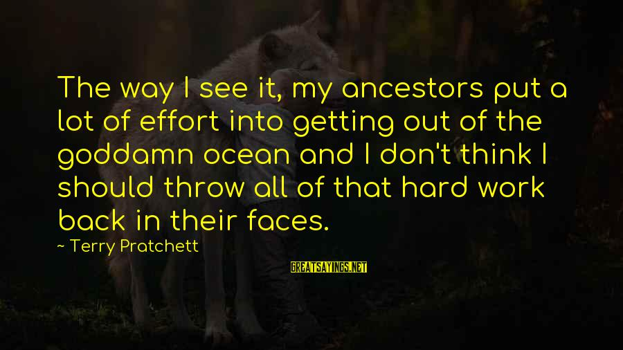 The The Ocean Sayings By Terry Pratchett: The way I see it, my ancestors put a lot of effort into getting out