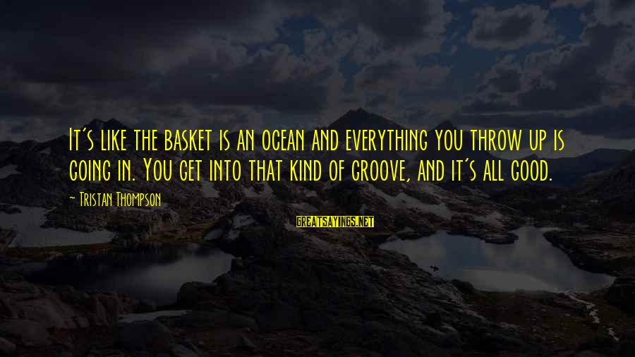 The The Ocean Sayings By Tristan Thompson: It's like the basket is an ocean and everything you throw up is going in.