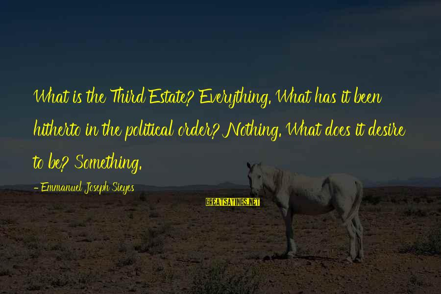 The Third Estate Sayings By Emmanuel Joseph Sieyes: What is the Third Estate? Everything. What has it been hitherto in the political order?