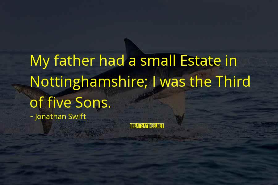 The Third Estate Sayings By Jonathan Swift: My father had a small Estate in Nottinghamshire; I was the Third of five Sons.