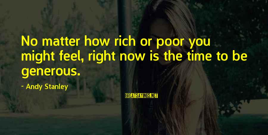The Time Is Right Sayings By Andy Stanley: No matter how rich or poor you might feel, right now is the time to