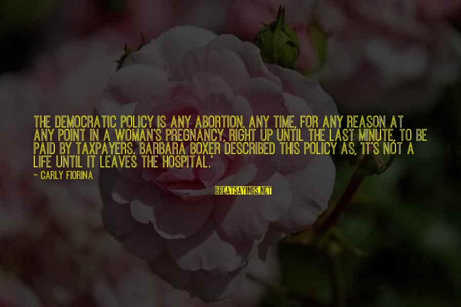 The Time Is Right Sayings By Carly Fiorina: The Democratic policy is any abortion, any time, for any reason at any point in