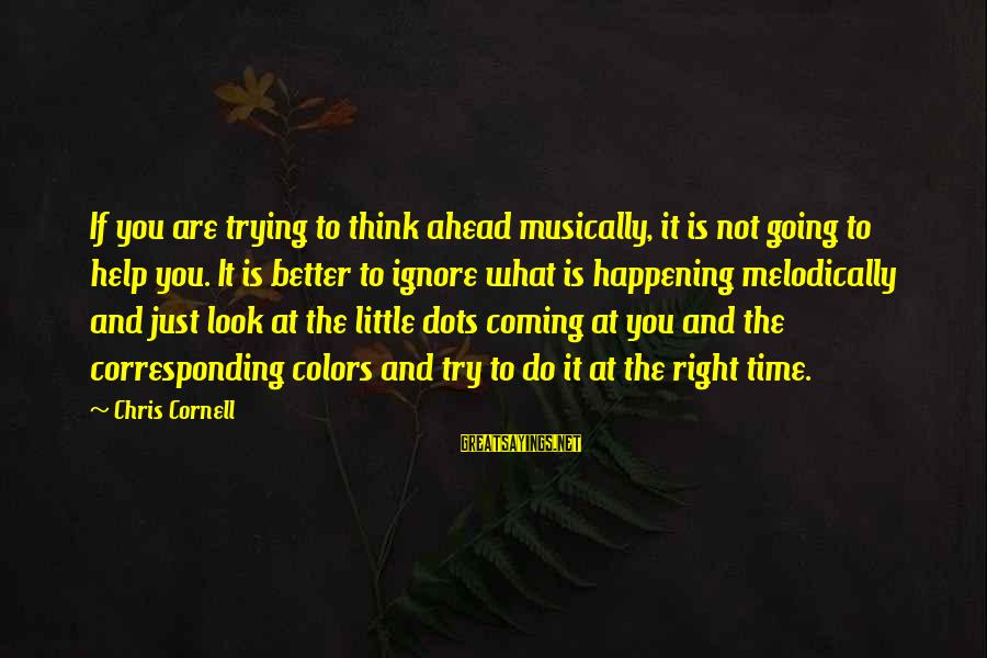The Time Is Right Sayings By Chris Cornell: If you are trying to think ahead musically, it is not going to help you.