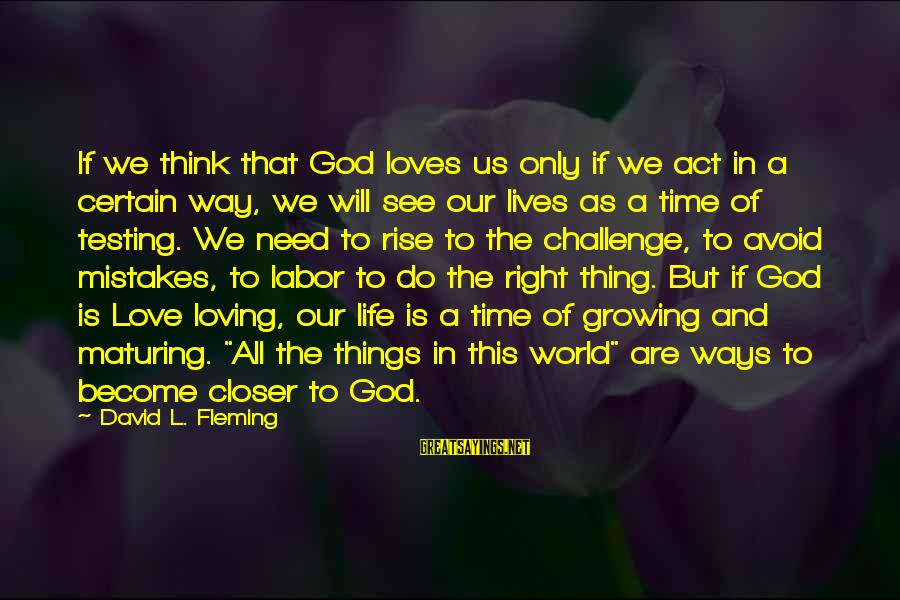 The Time Is Right Sayings By David L. Fleming: If we think that God loves us only if we act in a certain way,