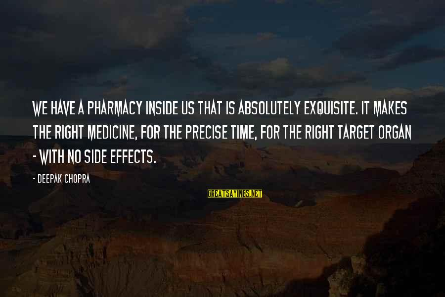 The Time Is Right Sayings By Deepak Chopra: We have a pharmacy inside us that is absolutely exquisite. It makes the right medicine,