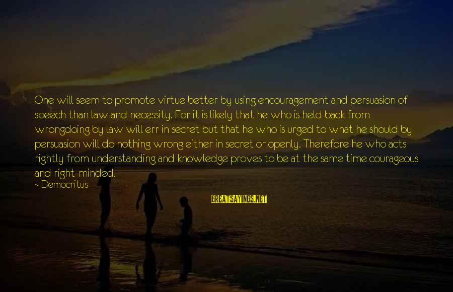 The Time Is Right Sayings By Democritus: One will seem to promote virtue better by using encouragement and persuasion of speech than