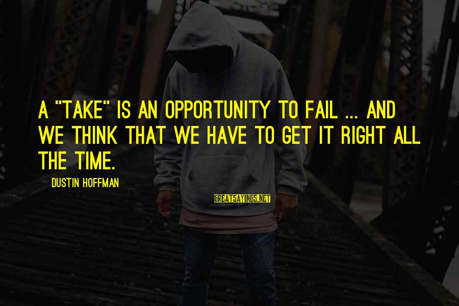 """The Time Is Right Sayings By Dustin Hoffman: A """"take"""" is an opportunity to fail ... and we think that we have to"""
