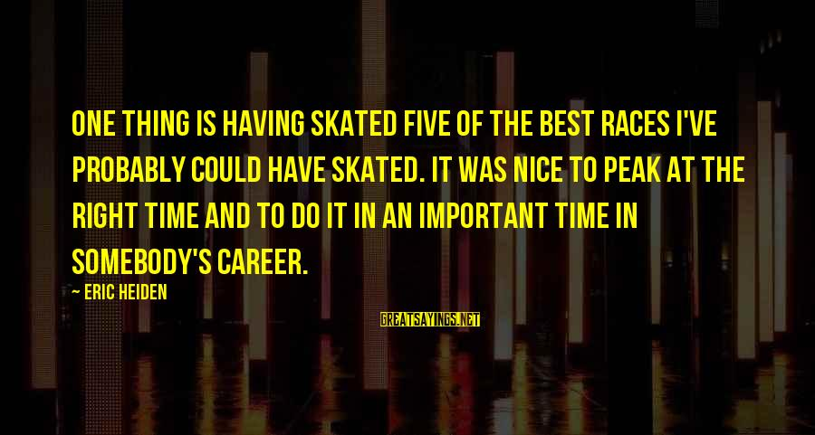 The Time Is Right Sayings By Eric Heiden: One thing is having skated five of the best races I've probably could have skated.