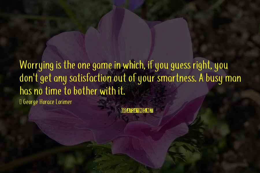 The Time Is Right Sayings By George Horace Lorimer: Worrying is the one game in which, if you guess right, you don't get any