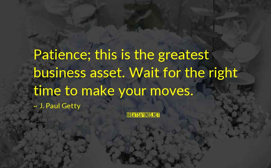 The Time Is Right Sayings By J. Paul Getty: Patience; this is the greatest business asset. Wait for the right time to make your
