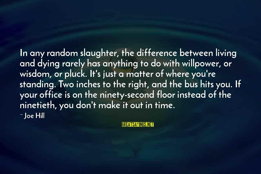 The Time Is Right Sayings By Joe Hill: In any random slaughter, the difference between living and dying rarely has anything to do