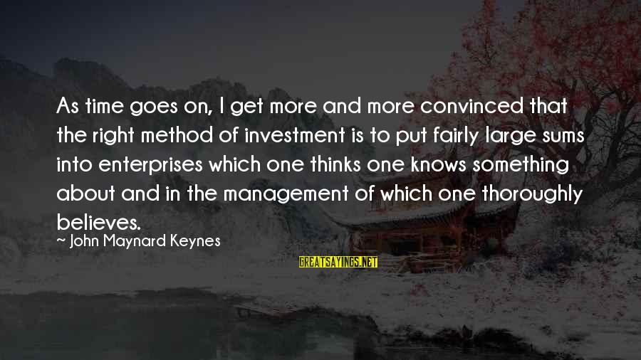 The Time Is Right Sayings By John Maynard Keynes: As time goes on, I get more and more convinced that the right method of