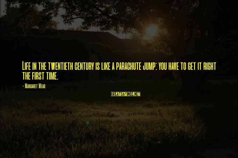 The Time Is Right Sayings By Margaret Mead: Life in the twentieth century is like a parachute jump: you have to get it