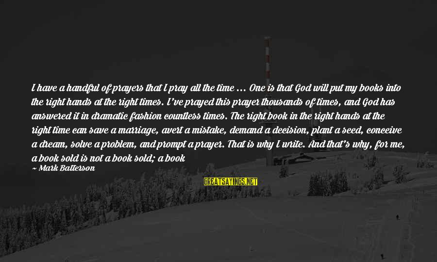 The Time Is Right Sayings By Mark Batterson: I have a handful of prayers that I pray all the time ... One is
