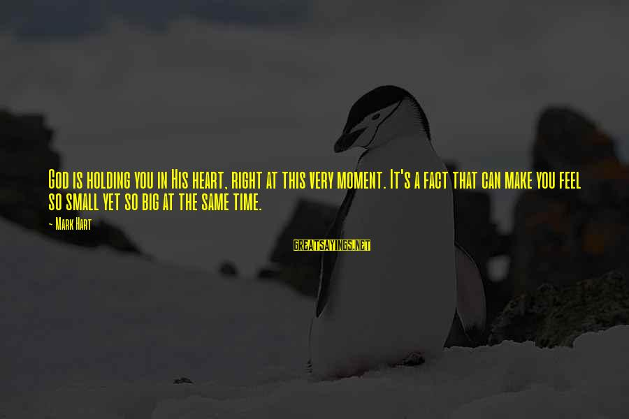 The Time Is Right Sayings By Mark Hart: God is holding you in His heart, right at this very moment. It's a fact