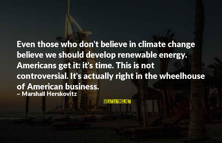 The Time Is Right Sayings By Marshall Herskovitz: Even those who don't believe in climate change believe we should develop renewable energy. Americans